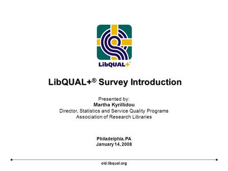 LibQUAL+ ® Survey Introduction Philadelphia, PA January 14, 2008 Presented by: Martha Kyrillidou Director, Statistics and Service Quality Programs Association.