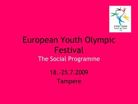European Youth Olympic Festival The Social Programme 18.-25.7.2009 Tampere.
