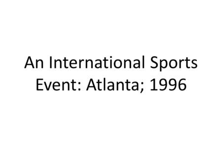 An International Sports Event: Atlanta; 1996. The 1996 Olympic Games The 1996 Olympic Games were the first to be used for economic development, and in.