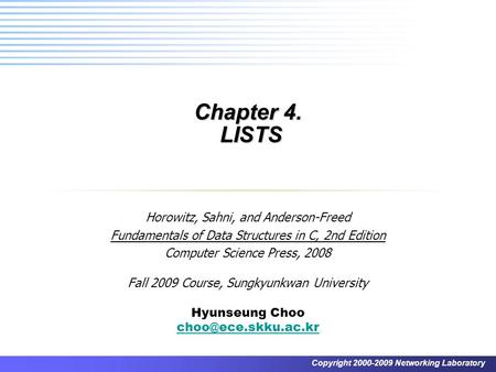 Copyright 2000-2009 Networking Laboratory Chapter 4. LISTS Horowitz, Sahni, and Anderson-Freed Fundamentals of Data Structures in C, 2nd Edition Computer.