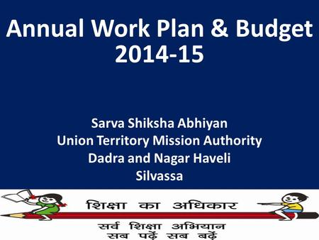 Annual Work Plan & Budget 2014-15 Sarva Shiksha Abhiyan Union Territory Mission Authority Dadra and Nagar Haveli Silvassa.