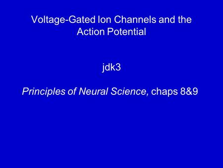 Voltage-Gated Ion Channels and the Action Potential jdk3 Principles of Neural Science, chaps 8&9.