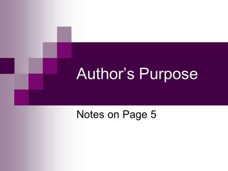 Author's Purpose Notes on Page 5. Author's Purpose Authors always write for a REASON. The thing they hope to accomplish with their writing is called author's.