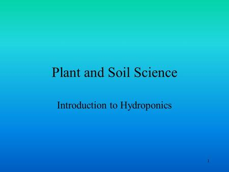 1 Plant and Soil Science Introduction to Hydroponics.