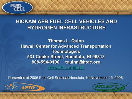 Presented at 2006 Fuel Cell Seminar Honolulu, HI November 15, 2006 Thomas L. Quinn Hawaii Center for Advanced Transportation Technologies 531 Cooke Street,