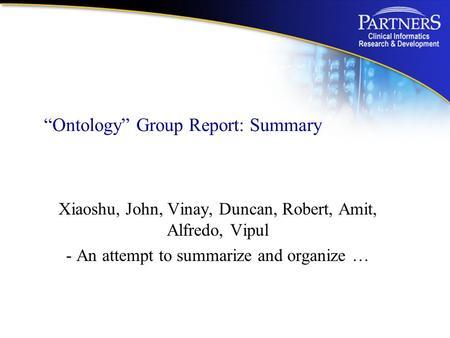 """Ontology"" Group Report: Summary Xiaoshu, John, Vinay, Duncan, Robert, Amit, Alfredo, Vipul - An attempt to summarize and organize …"