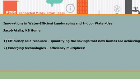 Innovations in Water-Efficient Landscaping and Indoor Water-Use Jacob Atalla, KB Home 1) Efficiency as a resource – quantifying the savings that new homes.