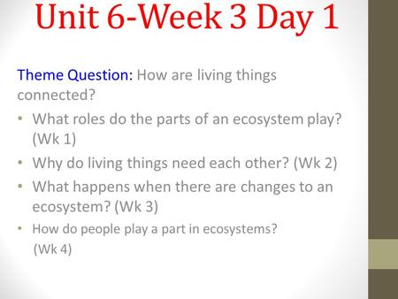 Unit 6-Week 3 Day 1 Theme Question: How are living things connected? What roles do the parts of an ecosystem play? (Wk 1) Why do living things need each.
