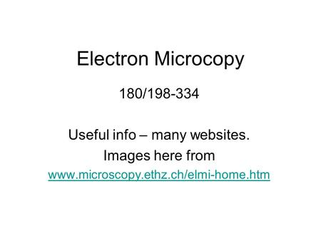 Electron Microcopy 180/198-334 Useful info – many websites. Images here from www.microscopy.ethz.ch/elmi-home.htm.