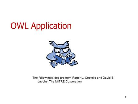 1 OWL Application The following slides are from Roger L. Costello and David B. Jacobs, The MITRE Corporation.