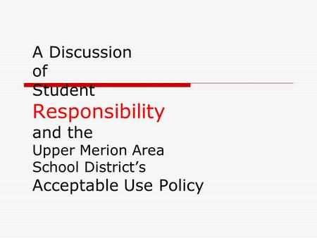 A Discussion of Student Responsibility and the Upper Merion Area School District's Acceptable Use Policy.