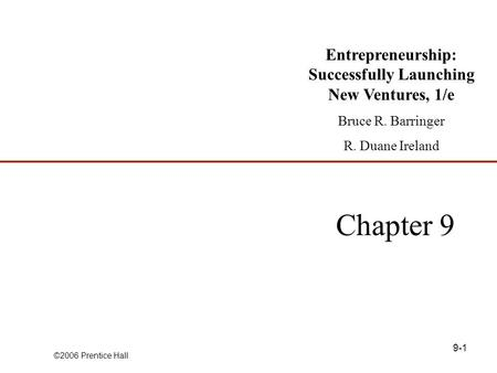 ©2006 Prentice Hall 9-1 Chapter 9 Entrepreneurship: Successfully Launching New Ventures, 1/e Bruce R. Barringer R. Duane Ireland.