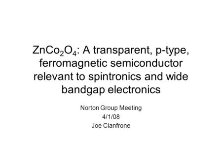 ZnCo 2 O 4 : A transparent, p-type, ferromagnetic semiconductor relevant to spintronics and wide bandgap electronics Norton Group Meeting 4/1/08 Joe Cianfrone.