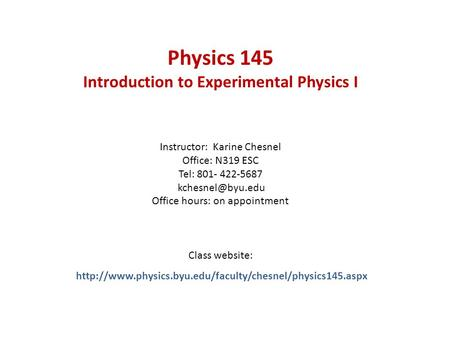 Physics 145 Introduction to Experimental Physics I Instructor: Karine Chesnel Office: N319 ESC Tel: 801- 422-5687 Office hours: on appointment.