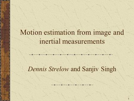 1 Motion estimation from image and inertial measurements Dennis Strelow and Sanjiv Singh.