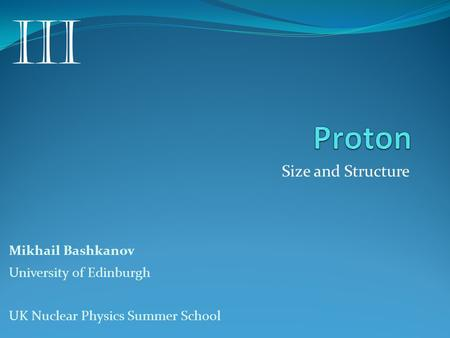 Size and Structure Mikhail Bashkanov University of Edinburgh UK Nuclear Physics Summer School III.