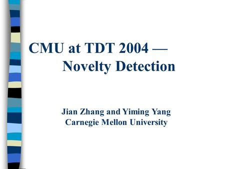 CMU at TDT 2004 — Novelty Detection Jian Zhang and Yiming Yang Carnegie Mellon University.
