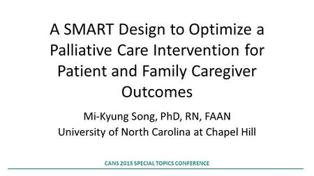 A SMART Design to Optimize a Palliative Care Intervention for Patient and Family Caregiver Outcomes Mi-Kyung Song, PhD, RN, FAAN University of North Carolina.