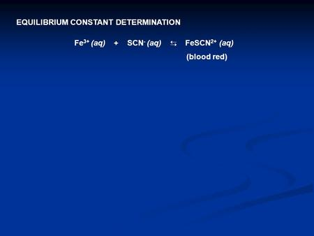 Fe 3+ (aq) + SCN - (aq) ⇆ FeSCN 2+ (aq) (blood red) EQUILIBRIUM CONSTANT DETERMINATION.