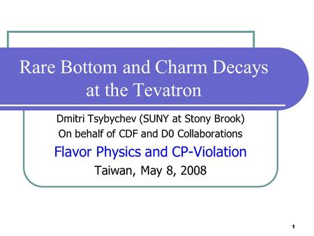 1 Rare Bottom and Charm Decays at the Tevatron Dmitri Tsybychev (SUNY at Stony Brook) On behalf of CDF and D0 Collaborations Flavor Physics and CP-Violation.