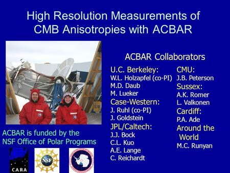 High Resolution Measurements of CMB Anisotropies with ACBAR U.C. Berkeley: W.L. Holzapfel (co-PI) M.D. Daub M. Lueker Case-Western: J. Ruhl (co-PI) J.