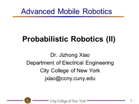 City College of New York 1 Dr. Jizhong Xiao Department of Electrical Engineering City College of New York Advanced Mobile Robotics.