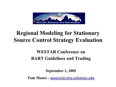 Regional Modeling for Stationary Source Control Strategy Evaluation WESTAR Conference on BART Guidelines and Trading September 1, 2005 Tom Moore -
