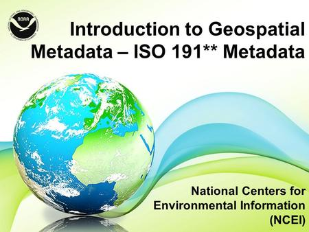 Introduction to Geospatial Metadata – ISO 191** Metadata National Centers for Environmental Information (NCEI)