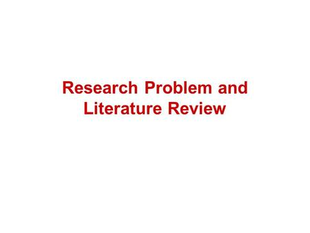 Research Problem and <strong>Literature</strong> <strong>Review</strong>. Outline 1. Learn how to define a research problem in CS field. 2. Learn how to conduct a <strong>Literature</strong> <strong>Review</strong>.