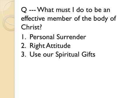 Q --- What must I do to be an effective member of the body of Christ? 1. Personal Surrender 2. Right Attitude 3. Use our Spiritual Gifts.