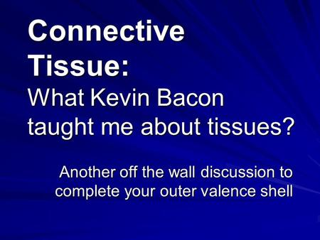 Connective Tissue: What Kevin Bacon taught me about tissues? Another off the wall discussion to complete your outer valence shell.