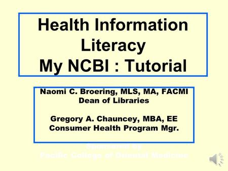 Health Information Literacy My NCBI : Tutorial Naomi C. Broering, MLS, MA, FACMI Dean of Libraries Gregory A. Chauncey, MBA, EE Consumer Health Program.