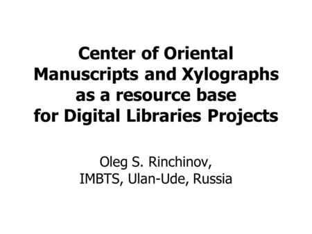 Center of Oriental Manuscripts and Xylographs as a resource base for Digital Libraries Projects Oleg S. Rinchinov, IMBTS, Ulan-Ude, Russia.