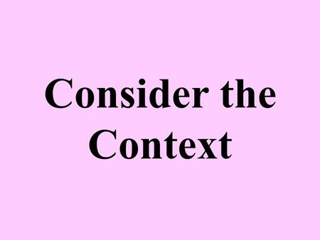 Consider the Context. Context, the Key to Understanding To be truly understood, any statement must be considered in light of its context An example is.
