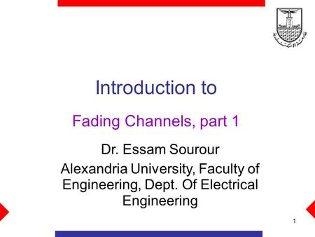 1 Introduction to Fading Channels, part 1 Dr. Essam Sourour Alexandria University, Faculty of Engineering, Dept. Of Electrical Engineering.