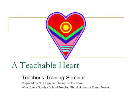 A Teachable Heart Teacher's Training Seminar Prepared by N.H. Beaman, based on the book What Every Sunday School Teacher Should know by Elmer Towns.