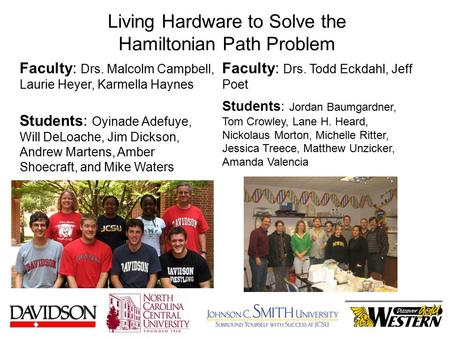 Living Hardware to Solve the Hamiltonian Path Problem Faculty: Drs. Malcolm Campbell, Laurie Heyer, Karmella Haynes Students: Oyinade Adefuye, Will DeLoache,