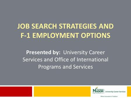 JOB SEARCH STRATEGIES AND F-1 EMPLOYMENT OPTIONS Presented by: University Career Services and Office of International Programs and Services.