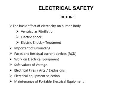 ELECTRICAL SAFETY OUTLINE  The basic effect of electricity on human body  Ventricular Fibrillation  Electric shock  Electric Shock – Treatment  Important.