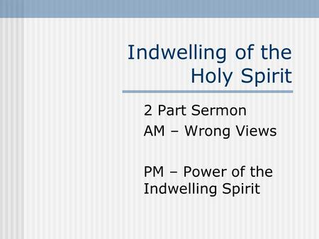 Indwelling of the Holy Spirit 2 Part Sermon AM – Wrong Views PM – Power of the Indwelling Spirit.