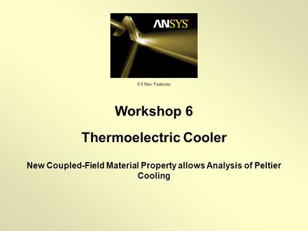 9.0 New Features New Coupled-Field Material Property allows Analysis of Peltier Cooling Workshop 6 Thermoelectric Cooler.