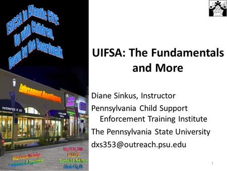 UIFSA: The Fundamentals and More Diane Sinkus, Instructor Pennsylvania Child Support Enforcement Training Institute The Pennsylvania State University