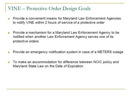 VINE – Protective Order Design Goals Provide a convenient means for Maryland Law Enforcement Agencies to notify VINE within 2 hours of service of a protective.
