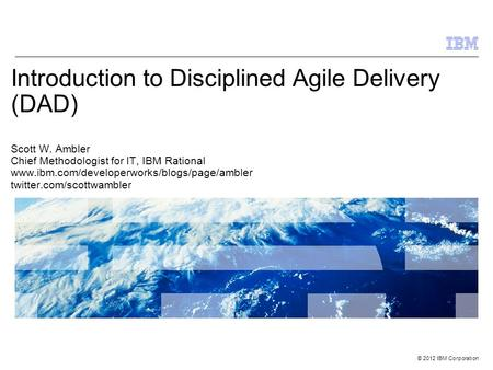 Introduction to Disciplined Agile Delivery (DAD) Scott W
