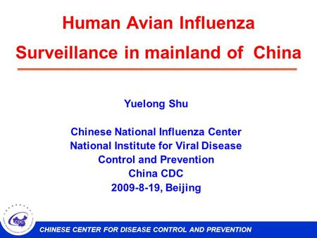 CHINESE CENTER FOR DISEASE CONTROL AND PREVENTION Human Avian Influenza Surveillance in mainland of China Yuelong Shu Chinese National Influenza Center.