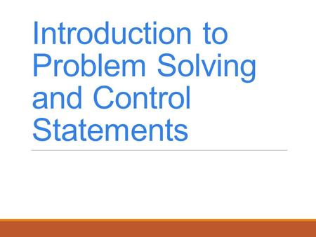 Introduction to Problem Solving and Control Statements.