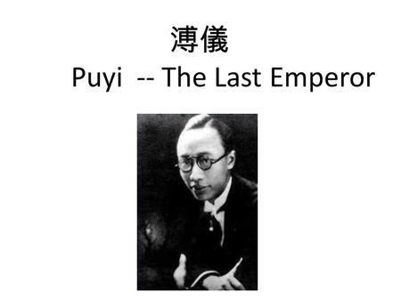 溥儀 Puyi -- The Last Emperor. Little Pu Yi, I have decided that you will be the new lord of ten thousand years You will be the Son of Heaven.