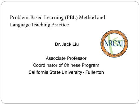 Problem-Based Learning (PBL) Method and Language Teaching Practice Dr. Jack Liu Associate Professor Coordinator of Chinese Program California State University.