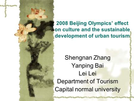 2008 Beijing Olympics' effect on culture and the sustainable development of urban tourism Shengnan Zhang Yanping Bai Lei Department of Tourism Capital.