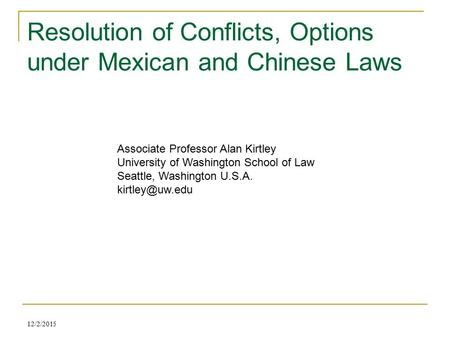 Resolution of Conflicts, Options under Mexican and Chinese Laws 12/2/2015 Associate Professor Alan Kirtley University of Washington School of Law Seattle,
